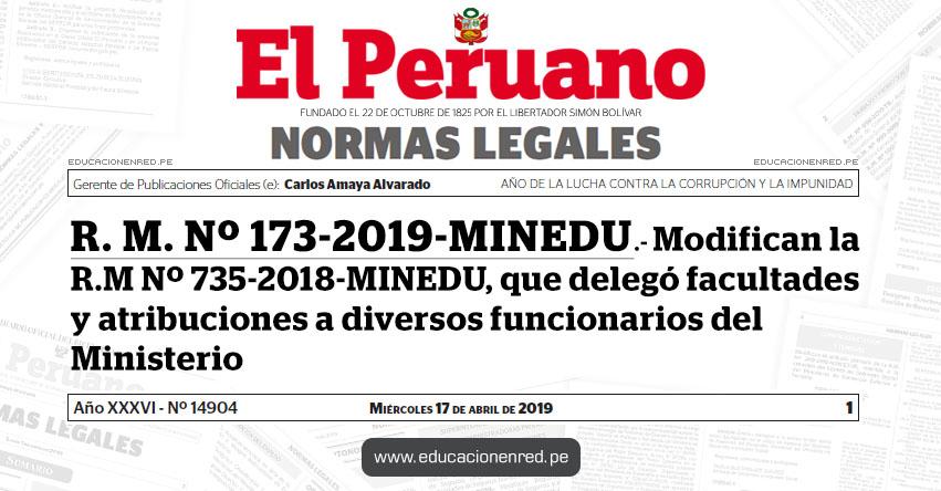 R. M. Nº 173-2019-MINEDU - Modifican la R.M Nº 735-2018-MINEDU, que delegó facultades y atribuciones a diversos funcionarios del Ministerio - www.minedu.gob.pe
