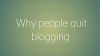 Top 5 reasons -why people quit blogging