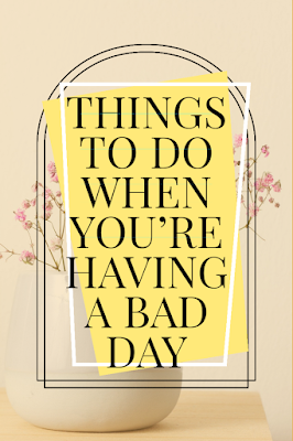 THINGS TO DO WHEN YOU'RE HAVING A BAD DAY