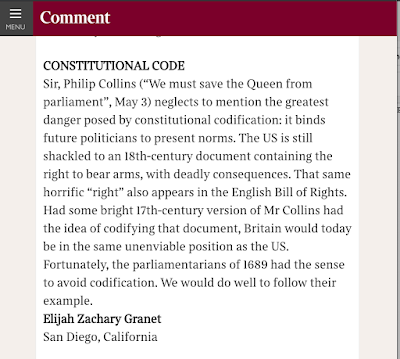 "Sir, Philip Collins (""We must save the Queen from parliament"", May 3) neglects to mention the greatest danger posed by constitutional codification: it binds future politicians to present norms. The US is still shackled to an 18th-century document containing the right to bear arms, with deadly consequences. That same horrific ""right"" also appears in the English Bill of Rights. Had some bright 17th-century version of Mr Collins had the idea of codifying that document, Britain would today be in the same unenviable position as the US. Fortunately, the parliamentarians of 1689 had the sense to avoid codification. We would do well to follow their example. Elijah Zachary Granet San Diego, California"