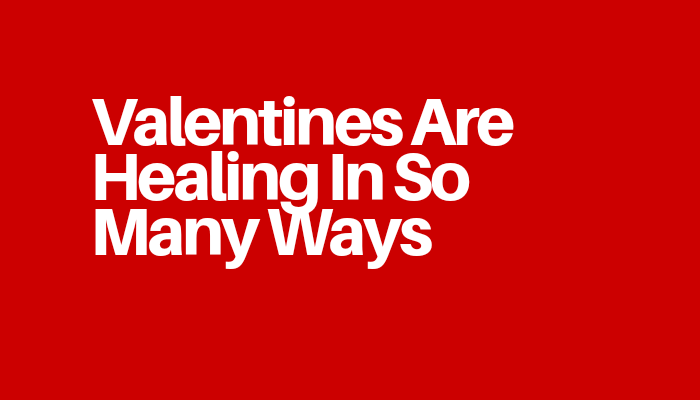 Valentines Are Healing In So Many Ways
