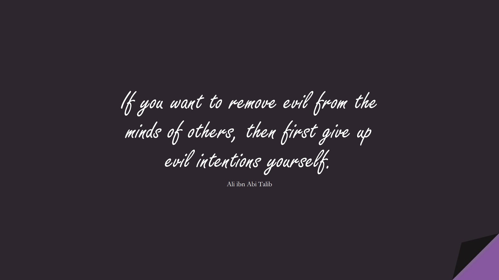 If you want to remove evil from the minds of others, then first give up evil intentions yourself. (Ali ibn Abi Talib);  #AliQuotes