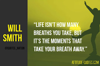 """Life isn't how many breaths you take, but it's the moments that take your breath away."" – Will Smith"