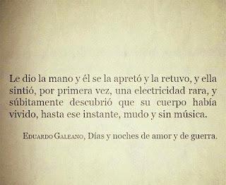 """""""Le dio la mano y él se la apretó y la retuvo, y ella sintió, por primera vez, una electricidad rara, y súbitamente descubrió que su cuerpo había vivido, hasta ese instante, mudo y sin música."""" Eduardo Galeano"""