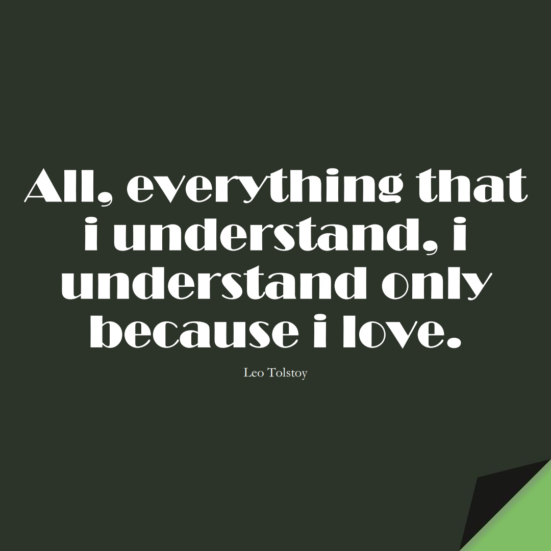 All, everything that i understand, i understand only because i love. (Leo Tolstoy);  #InspirationalQuotes