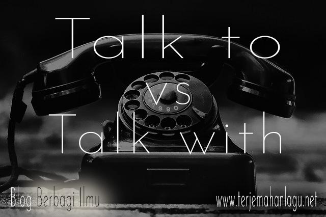 Beda talk to dan talk with dalam bahasa inggris