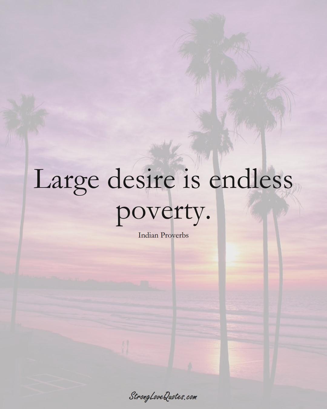 Large desire is endless poverty. (Indian Sayings);  #AsianSayings