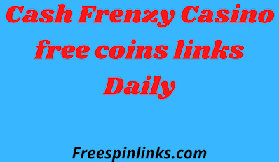 Cash Frenzy Casino free coins links Daily