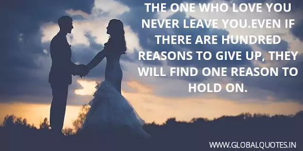 The one who loves you never leaves you. Even if there are a hundred reasons to give up, they will find one reason to continue on.