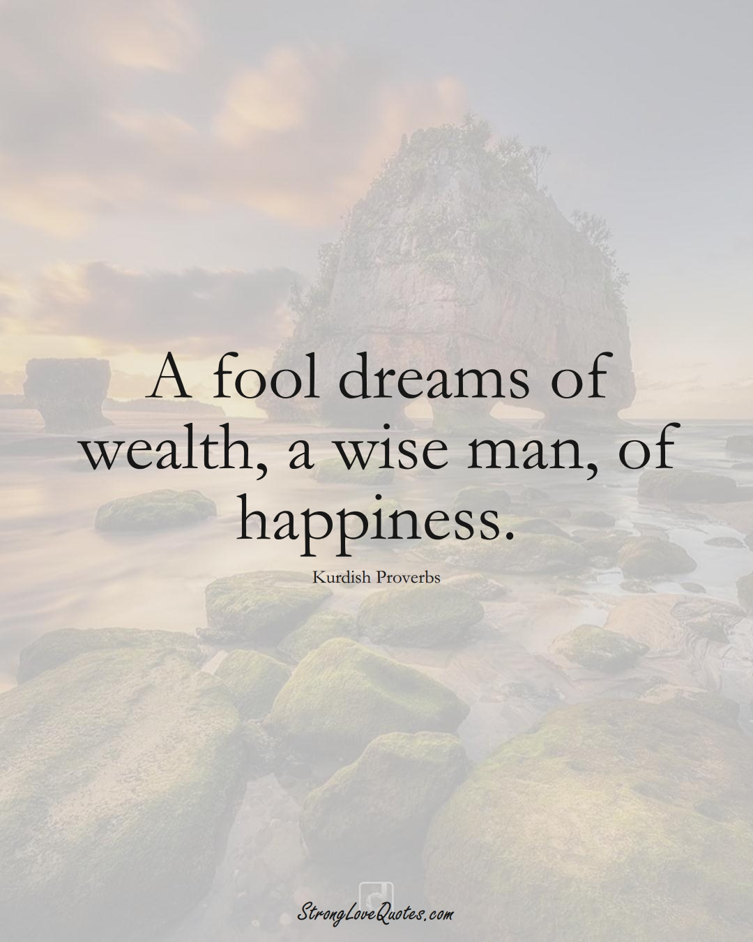 A fool dreams of wealth, a wise man, of happiness. (Kurdish Sayings);  #aVarietyofCulturesSayings