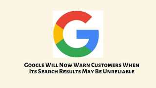 Google Will Now Warn Customers When Its Search Results May Be Unreliable