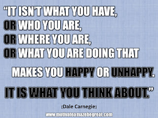 "33 Happiness Quotes To Inspire Your Day: ""It isn't what you have, or who you are, or where you are, or what you are doing that makes you happy or unhappy. It is what you think about."" - Dale Carnegie"
