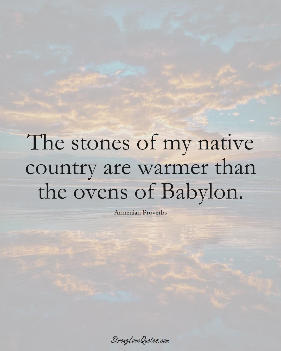 The stones of my native country are warmer than the ovens of Babylon. (Armenian Sayings);  #AsianSayings