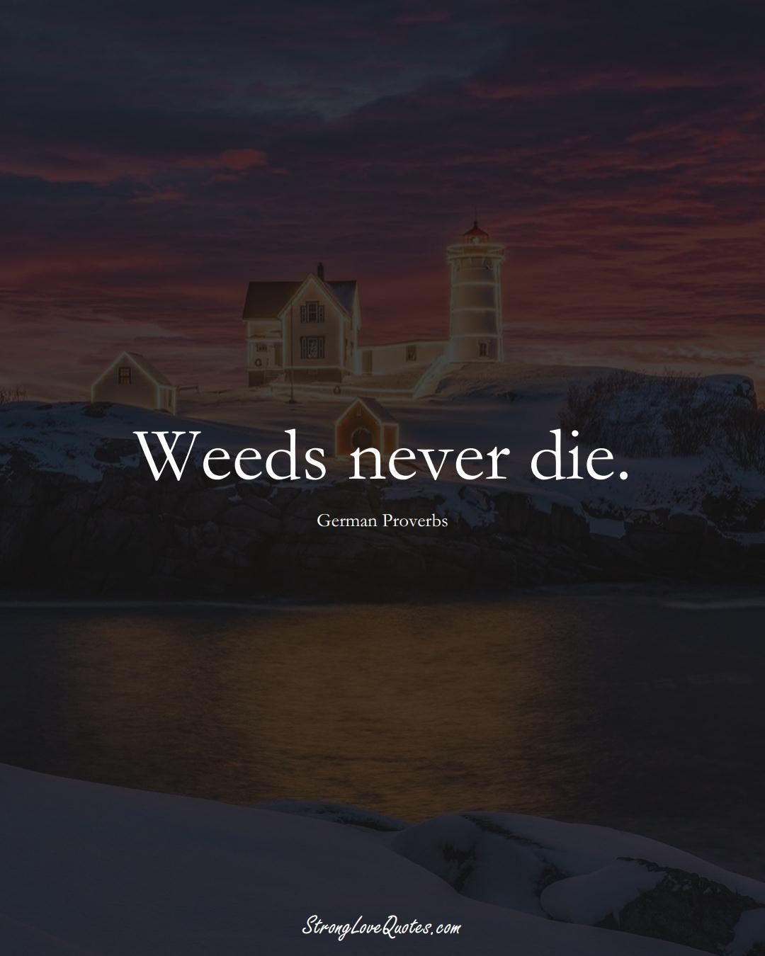 Weeds never die. (German Sayings);  #EuropeanSayings