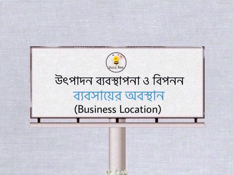 উৎপাদন ব্যবস্থাপনা ও বিপনন: ব্যবসায়ের অবস্থান (Business Location)