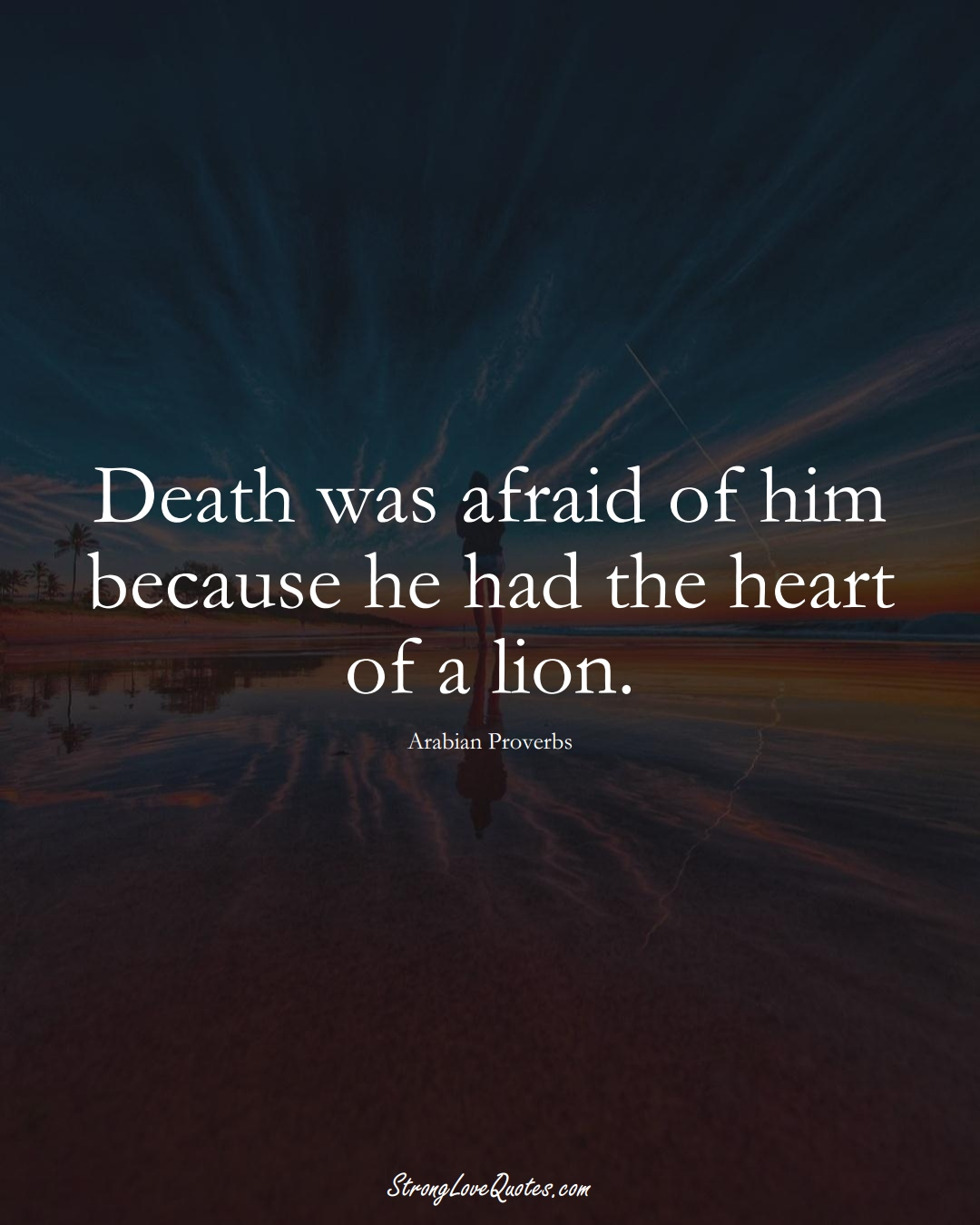 Death was afraid of him because he had the heart of a lion. (Arabian Sayings);  #aVarietyofCulturesSayings