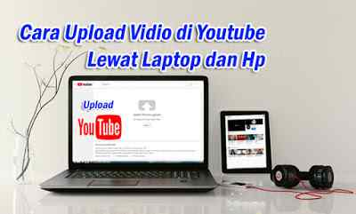 Cara Upload Video di Youtube Lewat Laptop dan Hp Terbaru