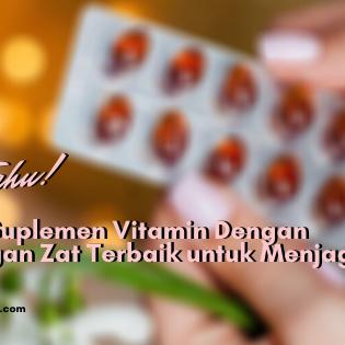 8 Merk Suplemen Vitamin Dengan Kandungan Zat Terbaik untuk Menjaga Imun Tubuh!