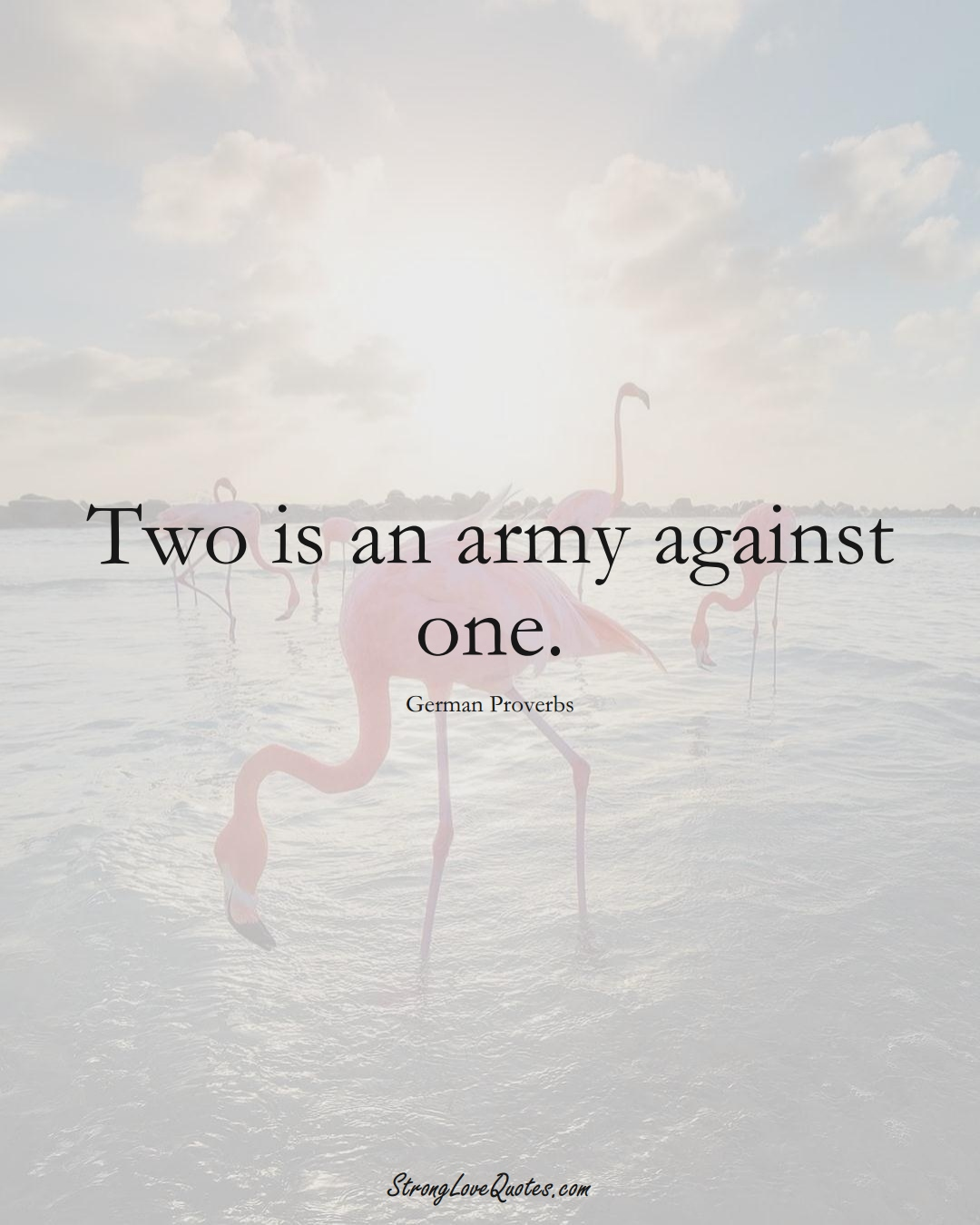 Two is an army against one. (German Sayings);  #EuropeanSayings