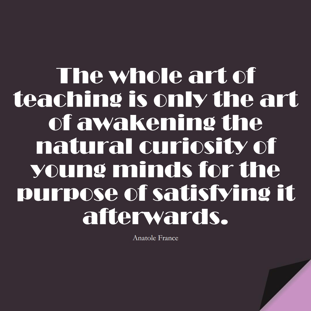 The whole art of teaching is only the art of awakening the natural curiosity of young minds for the purpose of satisfying it afterwards. (Anatole France);  #EducationQuotes