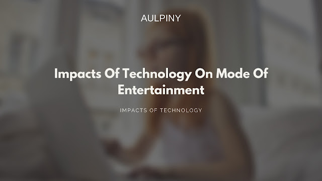 Impacts Of Technology On Mode Of Entertainment