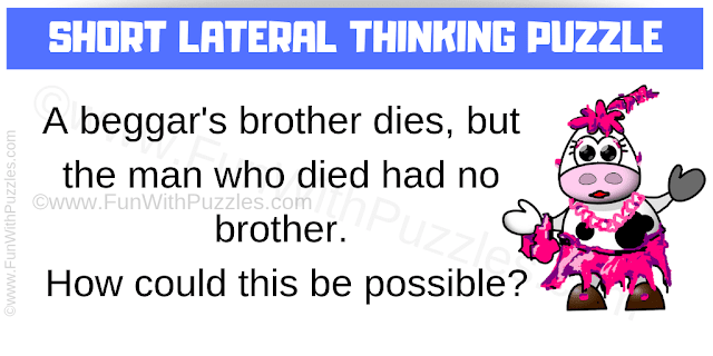 A beggar's brother dies, but the man who died has no brother. How could this be possible?