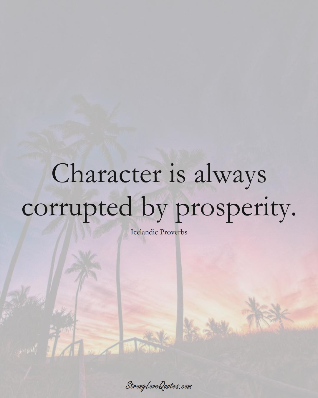 Character is always corrupted by prosperity. (Icelandic Sayings);  #EuropeanSayings