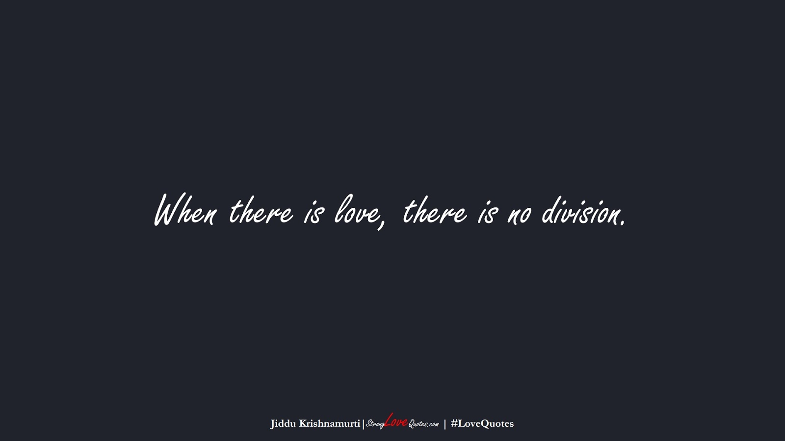 When there is love, there is no division. (Jiddu Krishnamurti);  #LoveQuotes