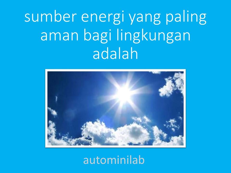 Sumber energi yang paling aman bagi lingkungan adalah
