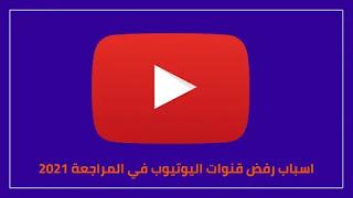 اسباب رفض قنوات اليوتيوب في المراجعة 2021