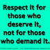 Respect it for those who deserve it, not for those who demand it.