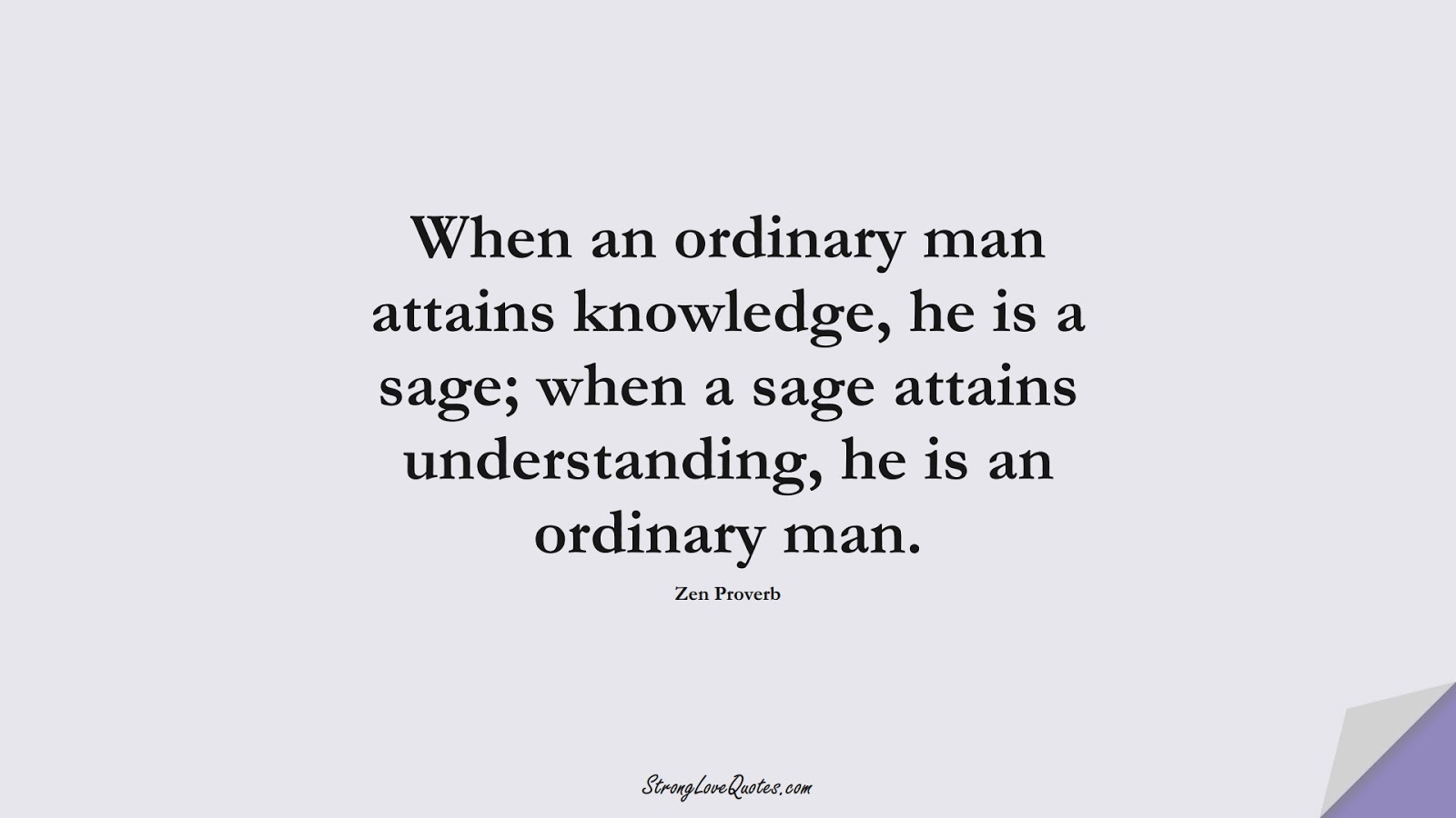 When an ordinary man attains knowledge, he is a sage; when a sage attains understanding, he is an ordinary man. (Zen Proverb);  #KnowledgeQuotes