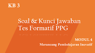 Soal dan Kunci Jawaban Tes Formatif Modul 4 KB 3 PPG 2020 Terbaru