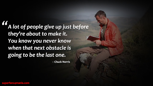 A lot of people give up just before they're about to make it. You know you never know when that next obstacle is going to be the last one.