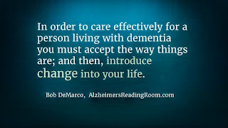In order to care effectively for a person living with dementia you must accept the way things are; and then, introduce change into your life.