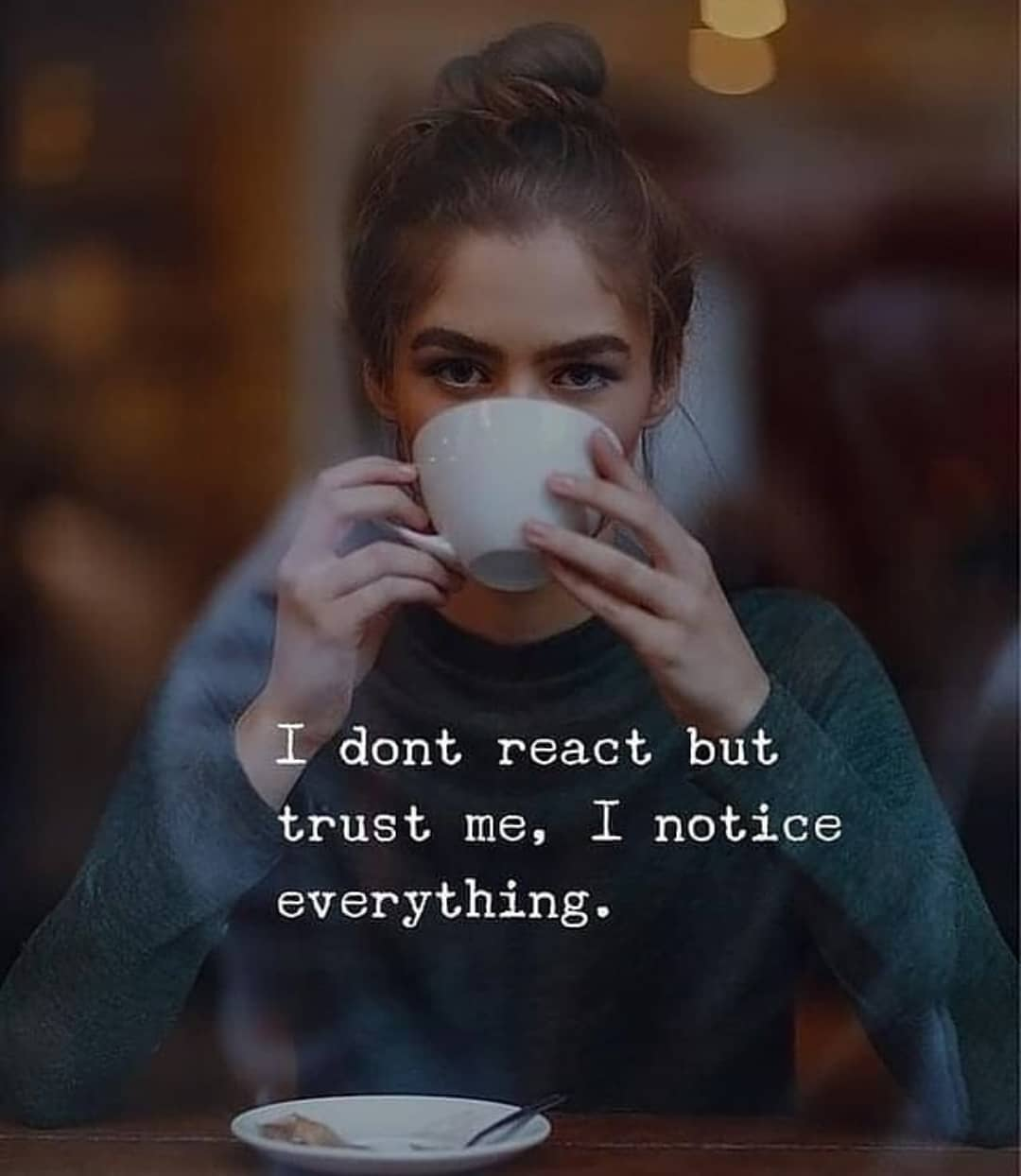 I do not react but Trust me, I notice everything
