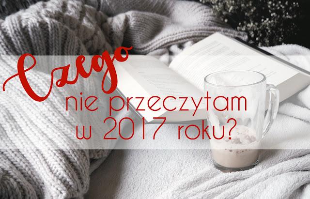 Czego nie przeczytam w 2017 roku?