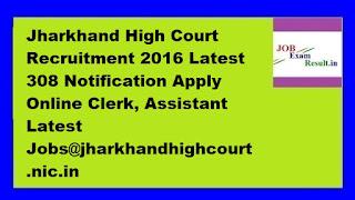 Jharkhand High Court Recruitment 2016 Latest 308 Notification Apply Online Clerk, Assistant Latest Jobs@jharkhandhighcourt.nic.in
