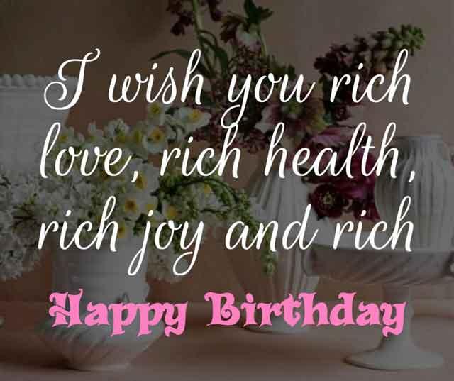 ❝ I wish you rich love, rich health, rich joy and rich happy birthday! ❞
