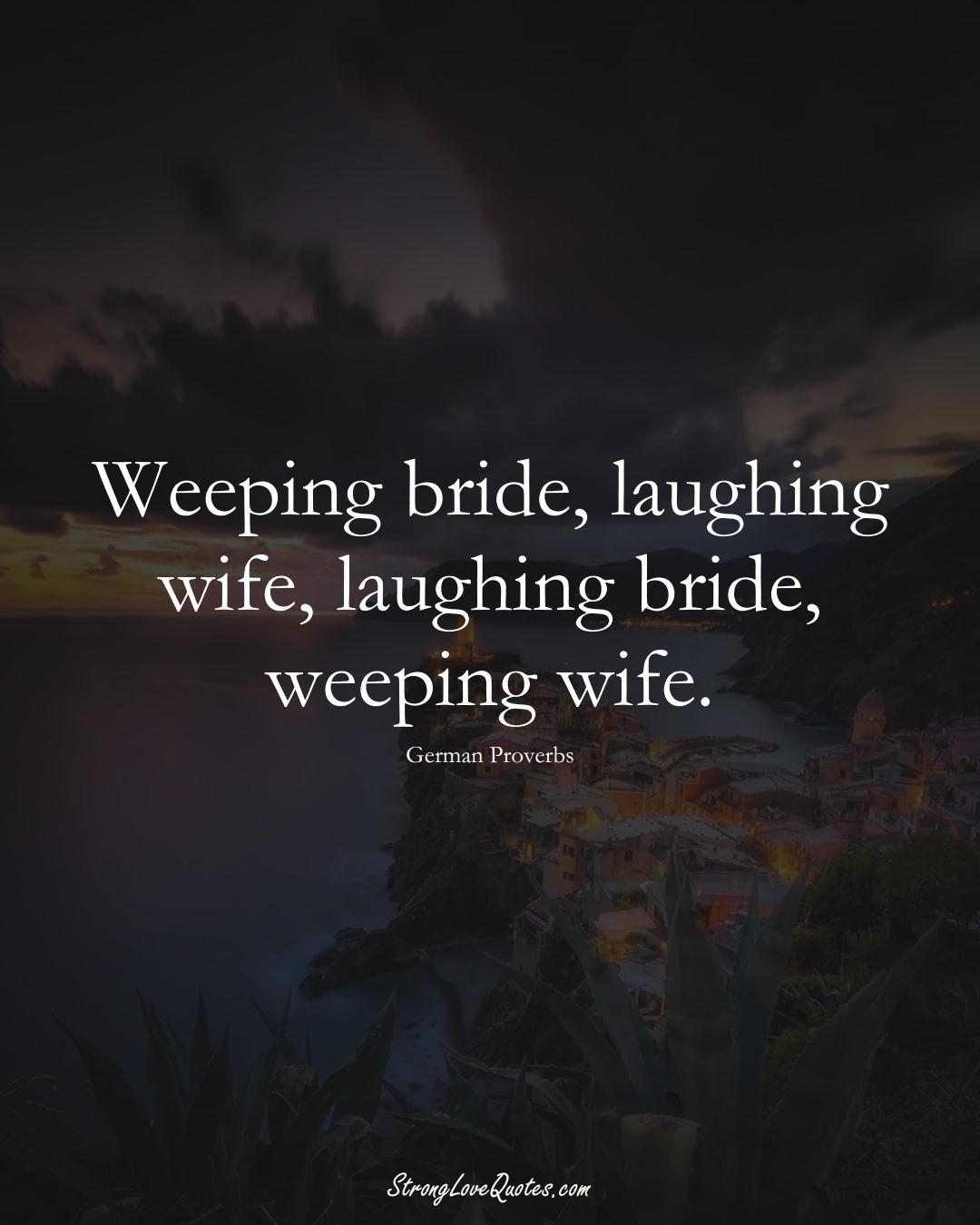 Weeping bride, laughing wife, laughing bride, weeping wife. (German Sayings);  #EuropeanSayings