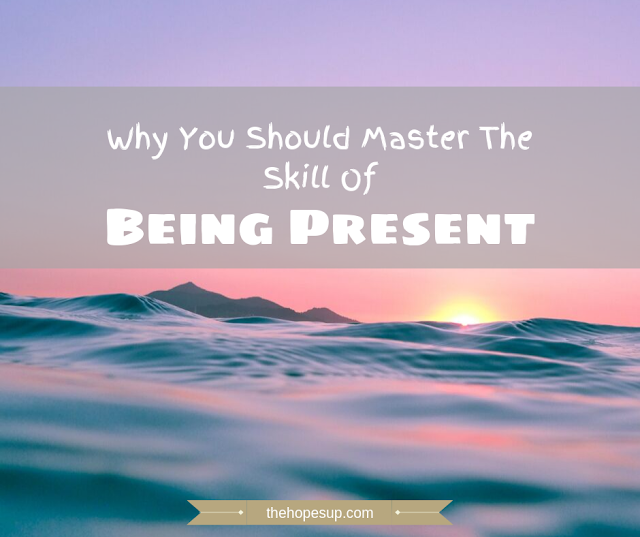 Why You Should Master The Skill Of Being Present