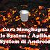 Cara Menghapus File System / Aplikasi System di Android