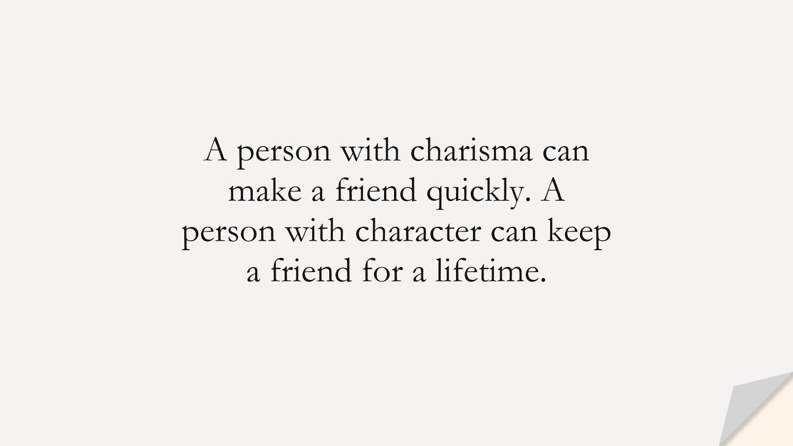 A person with charisma can make a friend quickly. A person with character can keep a friend for a lifetime.FALSE