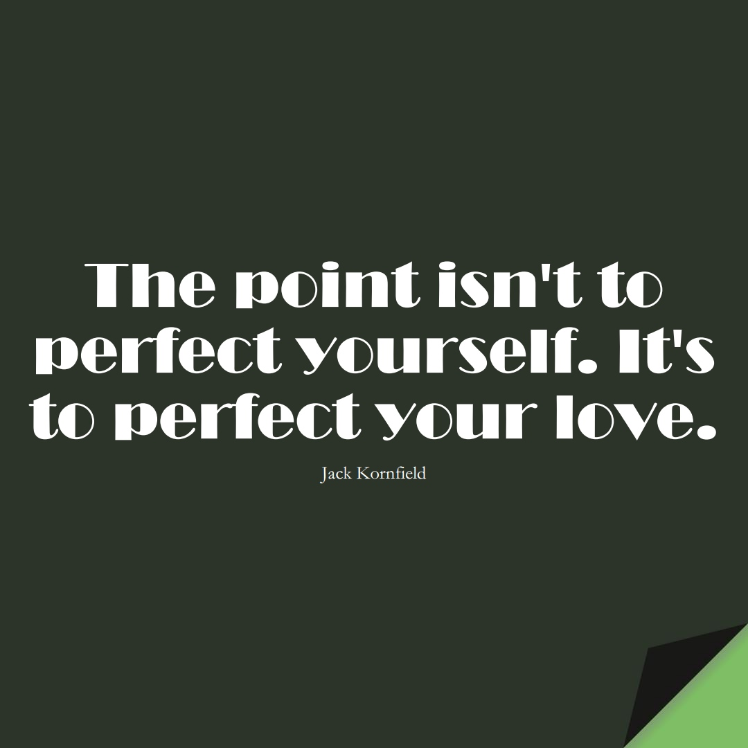 The point isn't to perfect yourself. It's to perfect your love. (Jack Kornfield);  #LoveYourselfQuotes