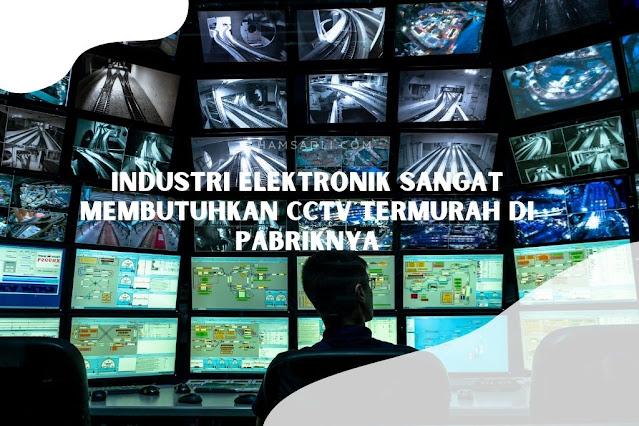 Industri Elektronik Sangat Membutuhkan CCTV Termurah