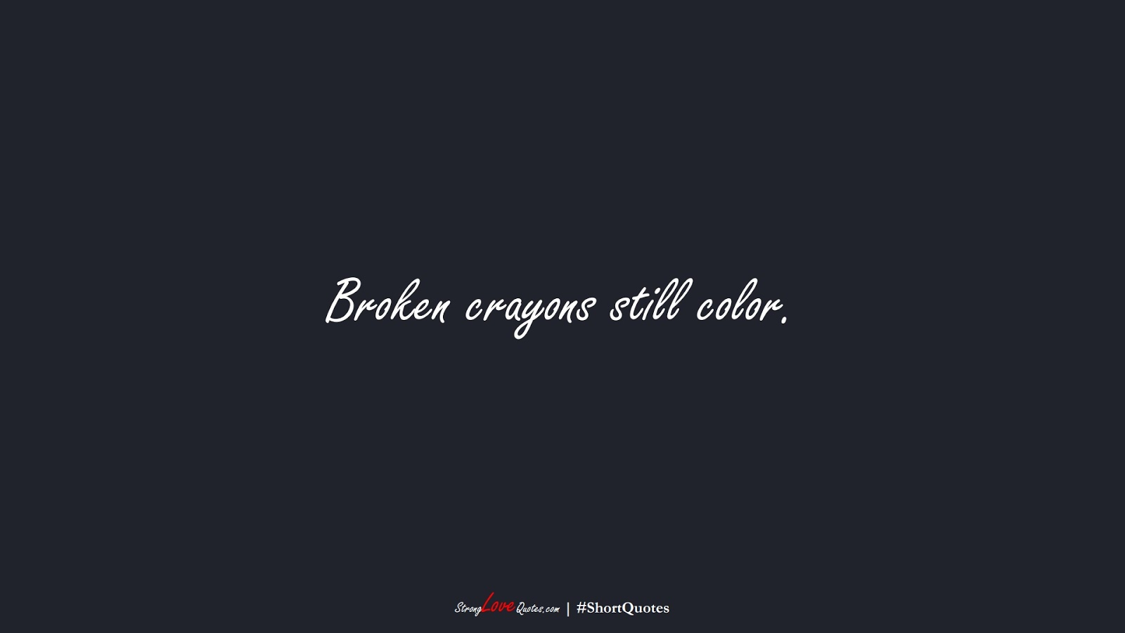 Broken crayons still color.FALSE