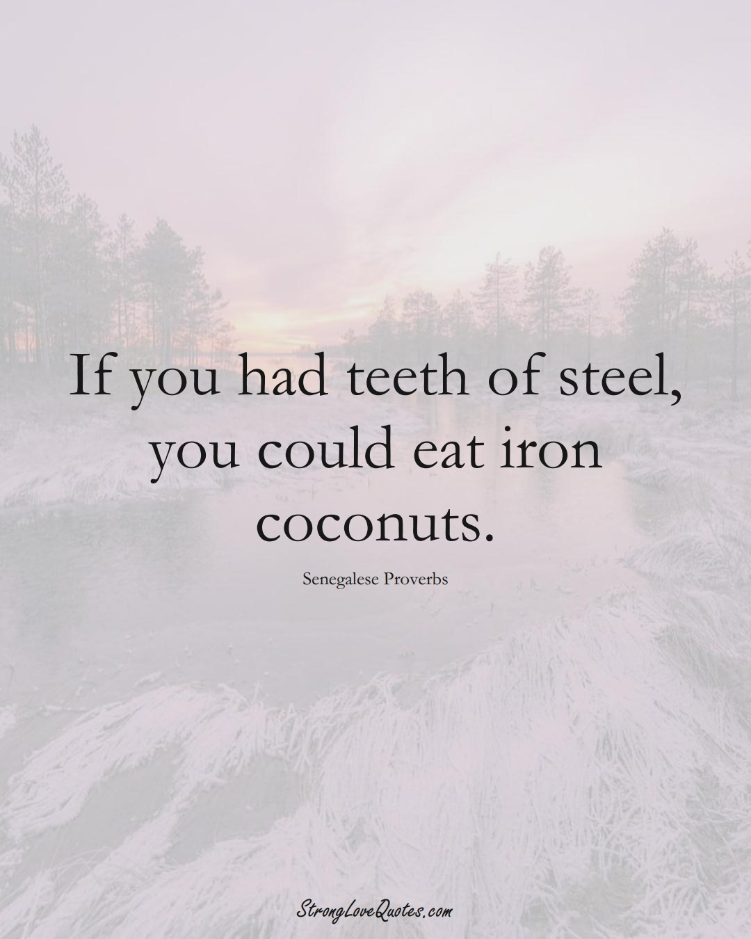 If you had teeth of steel, you could eat iron coconuts. (Senegalese Sayings);  #AfricanSayings