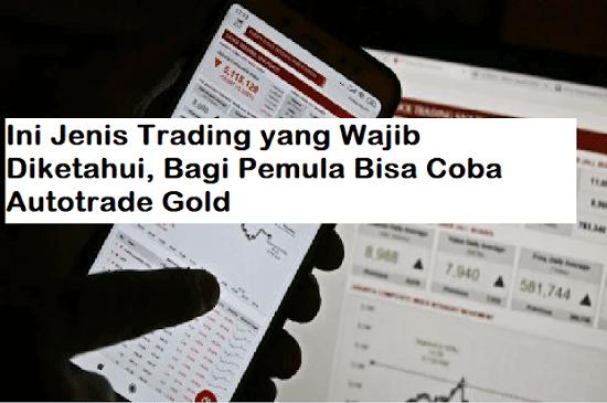 Ini Jenis Trading yang Wajib Diketahui, Bagi Pemula Bisa Coba Autotrade Gold