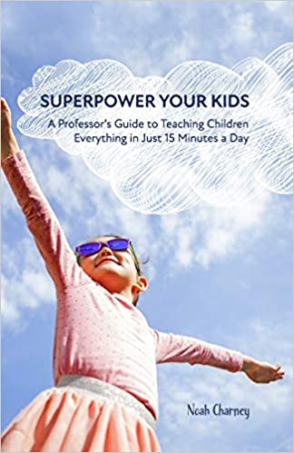 Superpower Your Kids: A Professor's Guide To Teaching Children Everything in Just 15 Minutes a Day by Dr Noah Charney