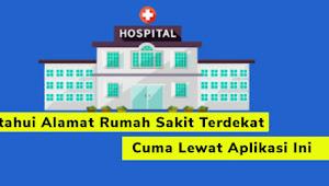 Ketahui Alamat Rumah Sakit Terdekat Cuma Lewat Aplikasi Ini